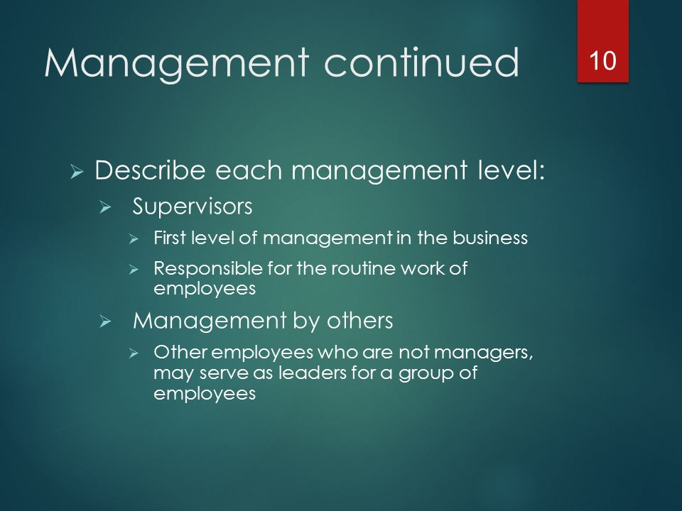 Management continued  Describe each management level:  Supervisors  First level of management in the business  Responsible for the routine work of employees  Management by others  Other employees who are not managers, may serve as leaders for a group of employees 10