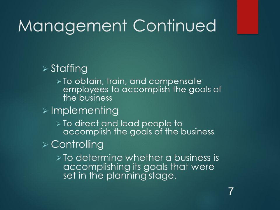 Management Continued  Staffing  To obtain, train, and compensate employees to accomplish the goals of the business  Implementing  To direct and lead people to accomplish the goals of the business  Controlling  To determine whether a business is accomplishing its goals that were set in the planning stage.