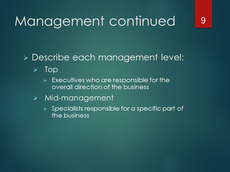 Management continued  Describe each management level:  Top  Executives who are responsible for the overall direction of the business  Mid-management  Specialists responsible for a specific part of the business 9
