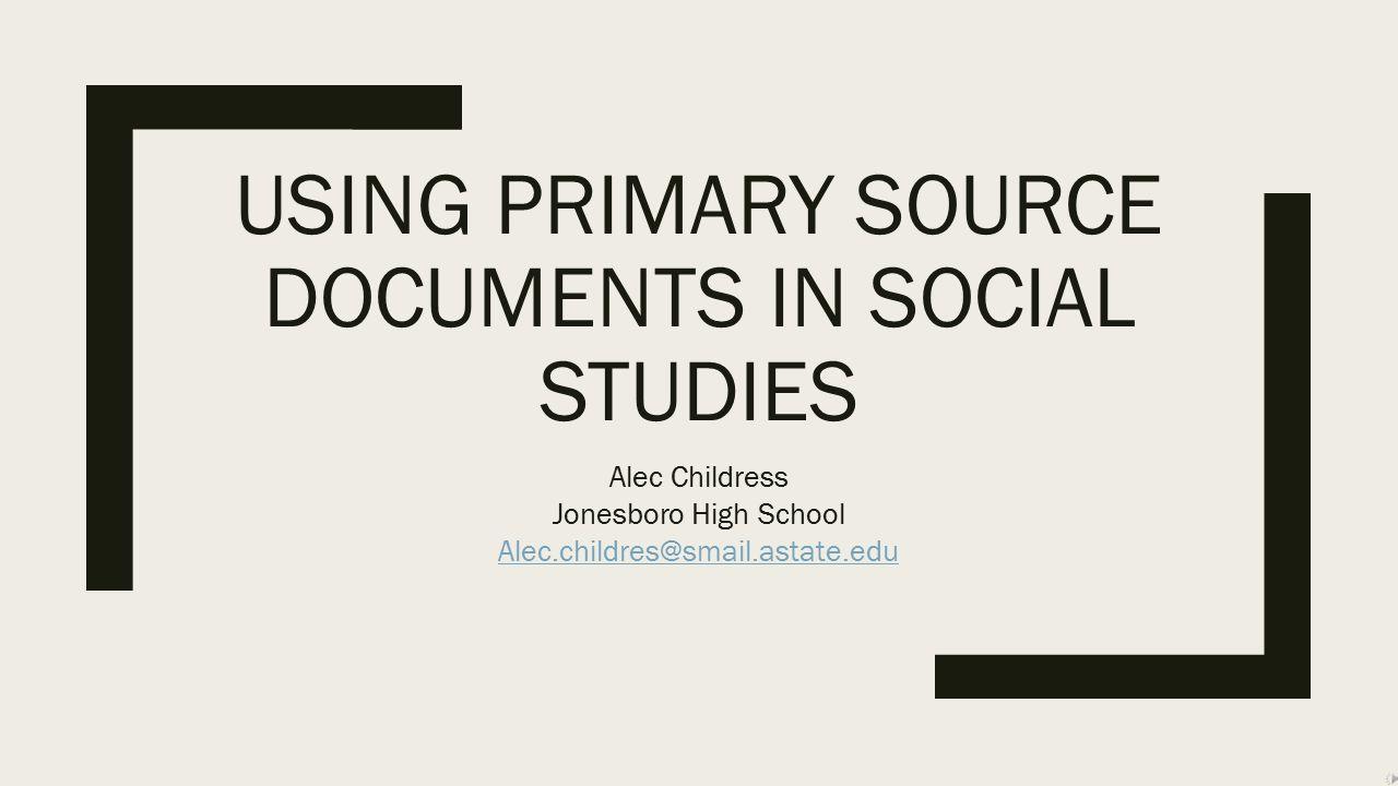 USING PRIMARY SOURCE DOCUMENTS IN SOCIAL STUDIES Alec Childress Jonesboro High School Alec.childres@smail.astate.edu