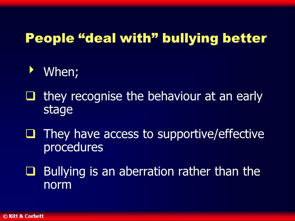 © Kitt & Corbett People deal with bullying better  When;  they recognise the behaviour at an early stage  They have access to supportive/effective procedures  Bullying is an aberration rather than the norm