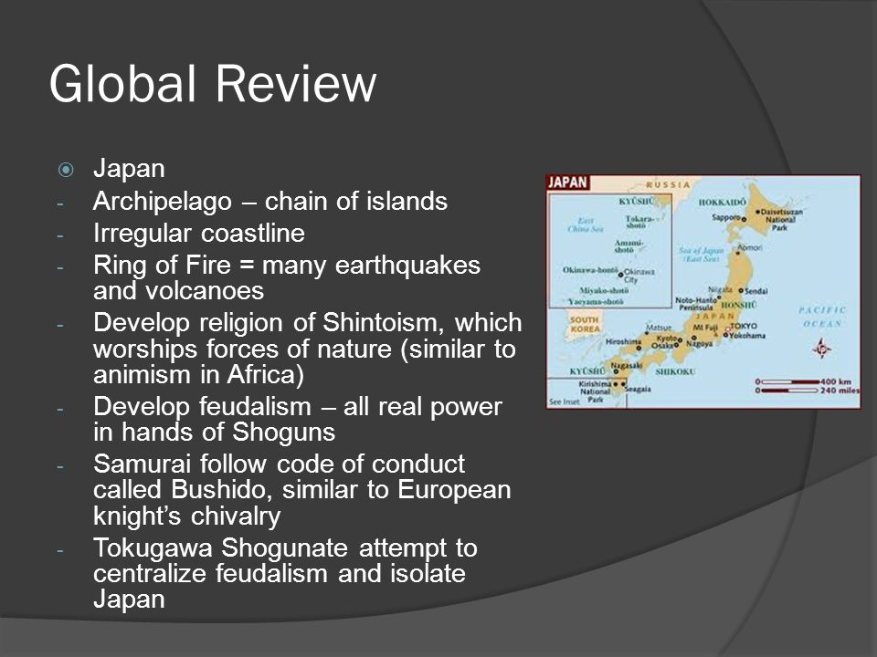 Global Review  Japan - Archipelago – chain of islands - Irregular coastline - Ring of Fire = many earthquakes and volcanoes - Develop religion of Shintoism, which worships forces of nature (similar to animism in Africa) - Develop feudalism – all real power in hands of Shoguns - Samurai follow code of conduct called Bushido, similar to European knight's chivalry - Tokugawa Shogunate attempt to centralize feudalism and isolate Japan