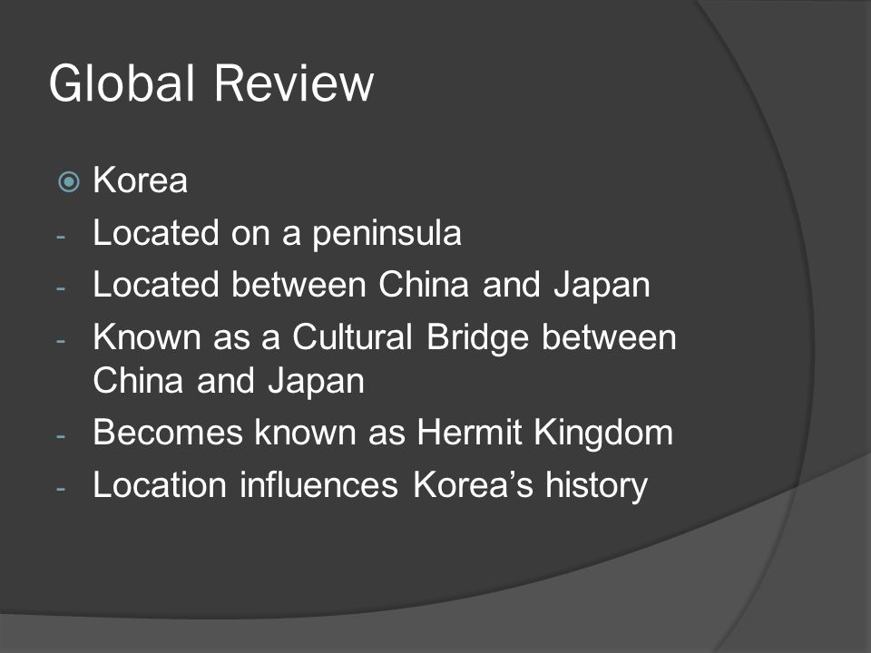 Global Review  Korea - Located on a peninsula - Located between China and Japan - Known as a Cultural Bridge between China and Japan - Becomes known as Hermit Kingdom - Location influences Korea's history