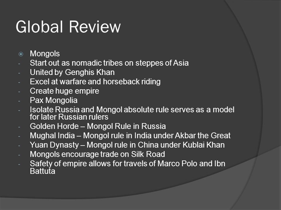 Global Review  Mongols - Start out as nomadic tribes on steppes of Asia - United by Genghis Khan - Excel at warfare and horseback riding - Create huge empire - Pax Mongolia - Isolate Russia and Mongol absolute rule serves as a model for later Russian rulers - Golden Horde – Mongol Rule in Russia - Mughal India – Mongol rule in India under Akbar the Great - Yuan Dynasty – Mongol rule in China under Kublai Khan - Mongols encourage trade on Silk Road - Safety of empire allows for travels of Marco Polo and Ibn Battuta