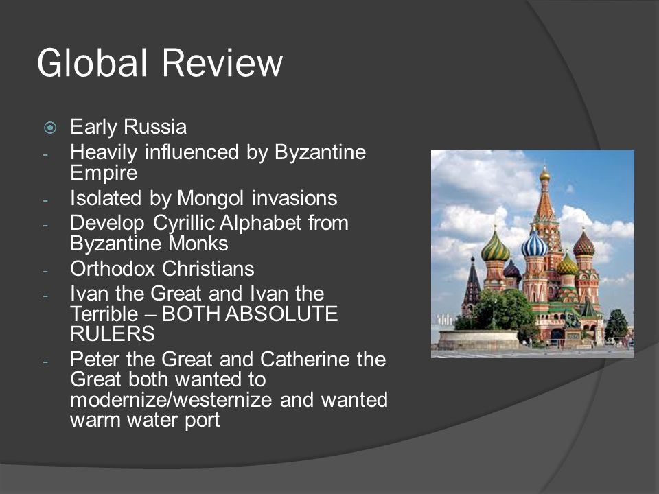 Global Review  Early Russia - Heavily influenced by Byzantine Empire - Isolated by Mongol invasions - Develop Cyrillic Alphabet from Byzantine Monks - Orthodox Christians - Ivan the Great and Ivan the Terrible – BOTH ABSOLUTE RULERS - Peter the Great and Catherine the Great both wanted to modernize/westernize and wanted warm water port