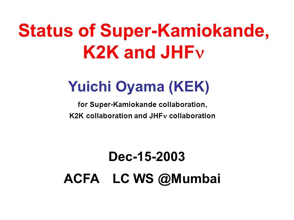 Status of Super-Kamiokande, K2K and JHF ACFA LC WS @Mumbai Yuichi Oyama (KEK) for Super-Kamiokande collaboration, K2K collaboration and JHF collaboration Dec-15-2003