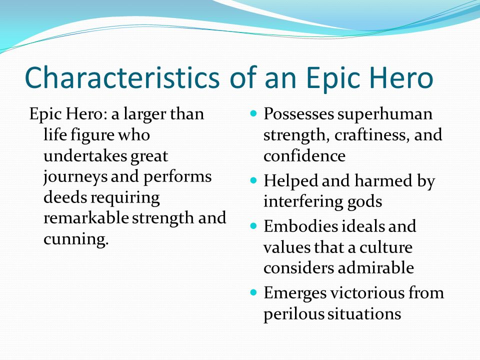 the characteristics of a hero Four conceptions of the heroic by vera norman adapted from a presentation given at the february 2003 forum the characteristics of the hero have changed over time: today's hero doesn't much resemble the homeric heroes of the iliad and the odyssey like achilles, or of sophocle's antigone, or even the later roman heroes of virgil's.