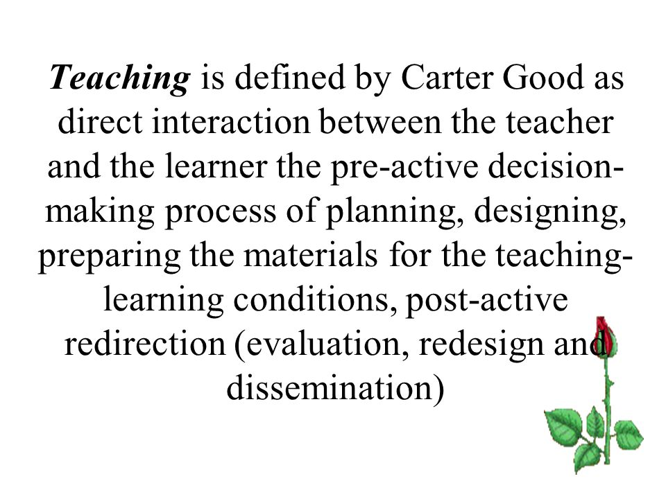 Teaching is defined by Carter Good as direct interaction between the teacher and the learner the pre-active decision- making process of planning, desi