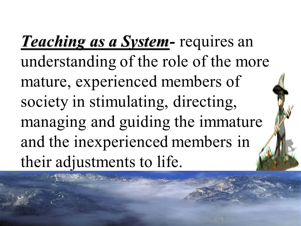 Teaching as a System Teaching as a System- requires an understanding of the role of the more mature, experienced members of society in stimulating, di