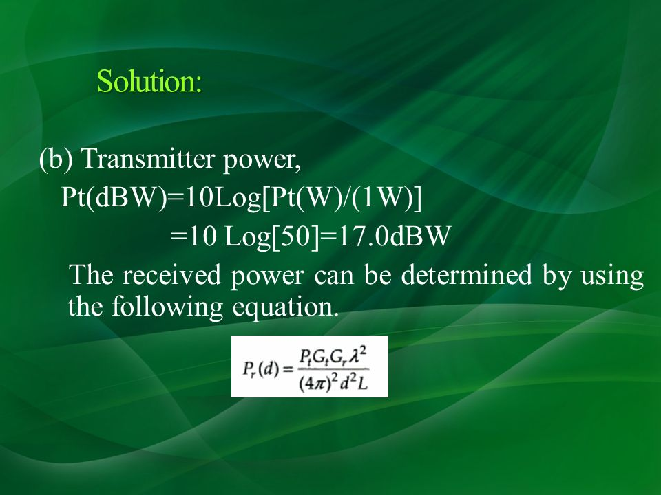 (b) Transmitter power, Pt(dBW)=10Log[Pt(W)/(1W)] =10 Log[50]=17.0dBW The received power can be determined by using the following equation.