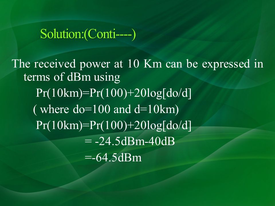 The received power at 10 Km can be expressed in terms of dBm using Pr(10km)=Pr(100)+20log[do/d] ( where do=100 and d=10km) Pr(10km)=Pr(100)+20log[do/d] = -24.5dBm-40dB =-64.5dBm