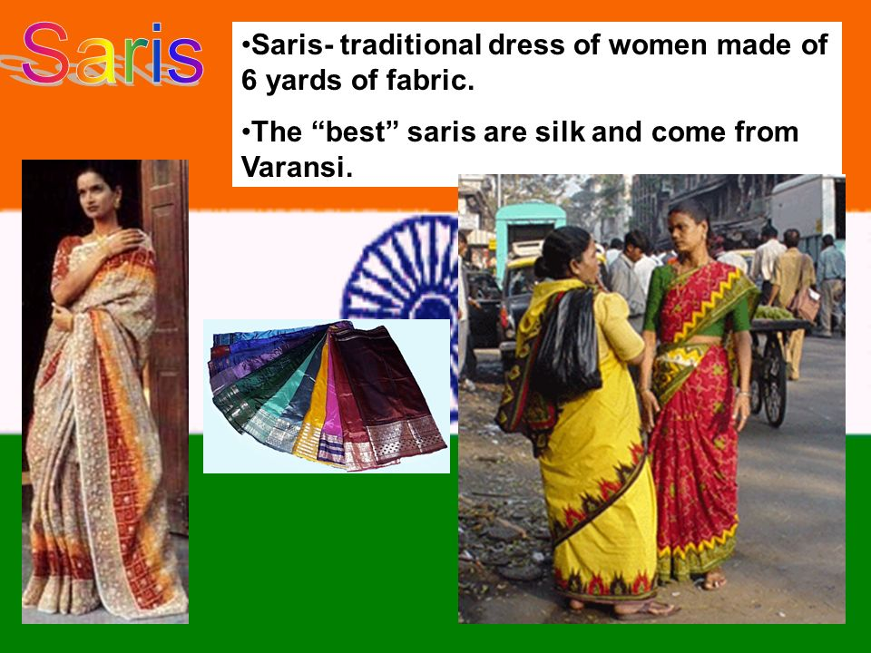 Saris- traditional dress of women made of 6 yards of fabric.