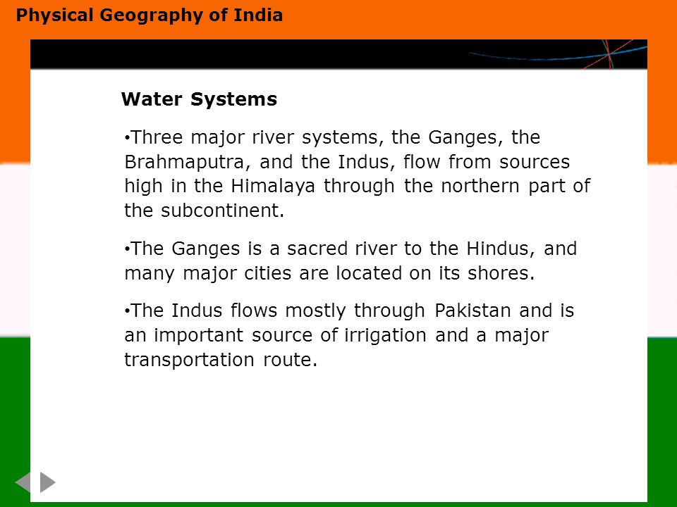 Water Systems Three major river systems, the Ganges, the Brahmaputra, and the Indus, flow from sources high in the Himalaya through the northern part of the subcontinent.