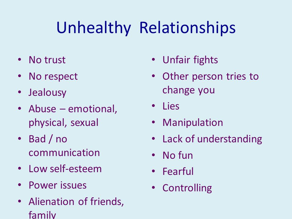 No trust No respect Jealousy Abuse – emotional, physical, sexual Bad / no communication Low self-esteem Power issues Alienation of friends, family Unfair fights Other person tries to change you Lies Manipulation Lack of understanding No fun Fearful Controlling