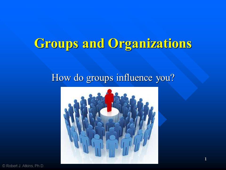 Groups and Organizations How do groups influence you © Robert J. Atkins, Ph.D. 1