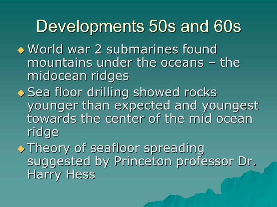 Developments 50s and 60s  World war 2 submarines found mountains under the oceans – the midocean ridges  Sea floor drilling showed rocks younger than expected and youngest towards the center of the mid ocean ridge  Theory of seafloor spreading suggested by Princeton professor Dr.