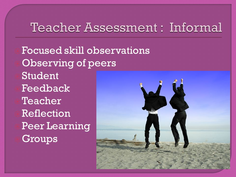  Focused skill observations  Observing of peers  Student  Feedback  Teacher  Reflection  Peer Learning  Groups