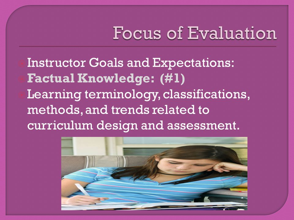  Instructor Goals and Expectations:  Factual Knowledge: (#1)  Learning terminology, classifications, methods, and trends related to curriculum design and assessment.