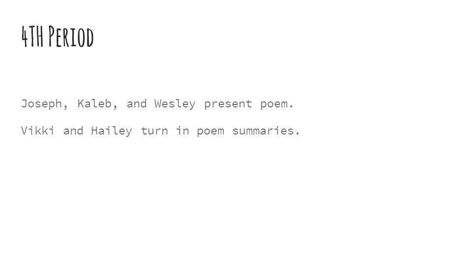 4TH Period Joseph, Kaleb, and Wesley present poem. Vikki and Hailey turn in poem summaries.