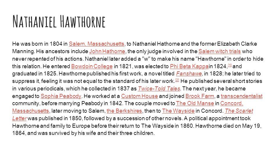 Nathaniel Hawthorne He was born in 1804 in Salem, Massachusetts, to Nathaniel Hathorne and the former Elizabeth Clarke Manning.