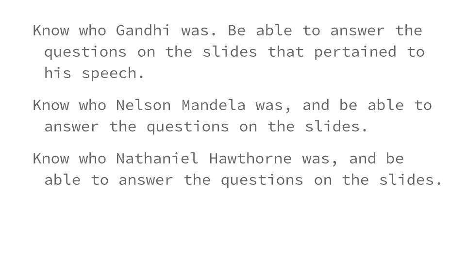 Know who Gandhi was. Be able to answer the questions on the slides that pertained to his speech.