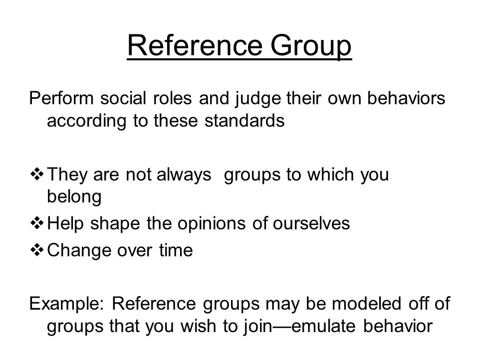 Reference Group Perform social roles and judge their own behaviors according to these standards  They are not always groups to which you belong  Hel
