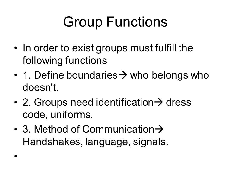 Group Functions In order to exist groups must fulfill the following functions 1. Define boundaries  who belongs who doesn't. 2. Groups need identific