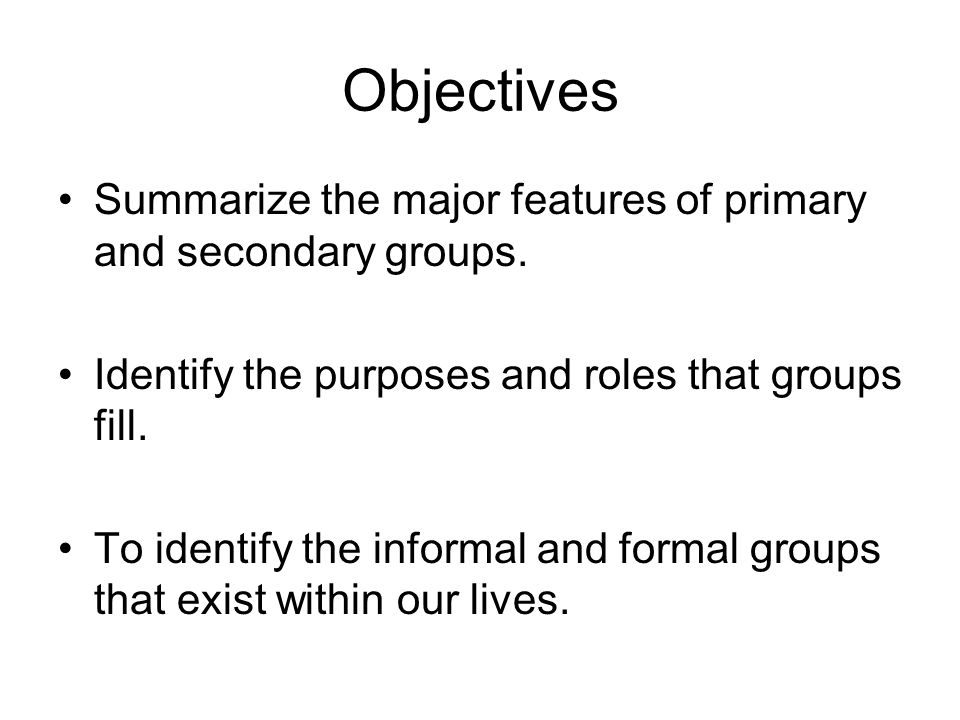 Objectives Summarize the major features of primary and secondary groups. Identify the purposes and roles that groups fill. To identify the informal an