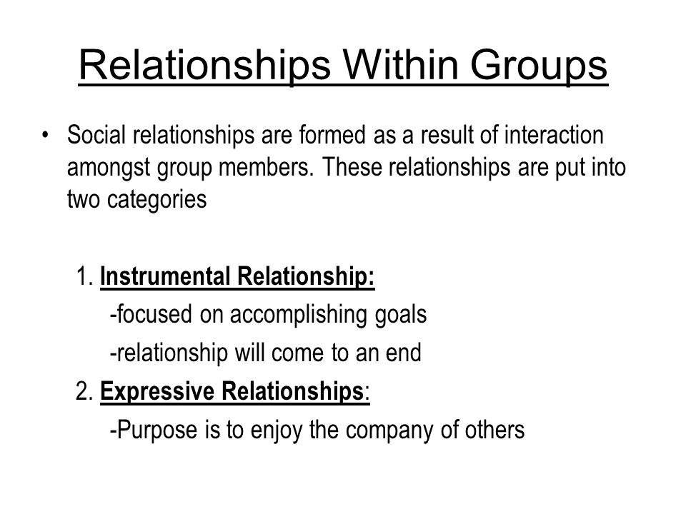 Relationships Within Groups Social relationships are formed as a result of interaction amongst group members. These relationships are put into two cat