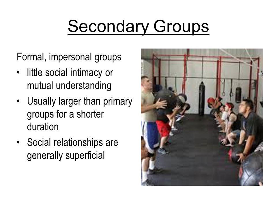 Secondary Groups Formal, impersonal groups little social intimacy or mutual understanding Usually larger than primary groups for a shorter duration So