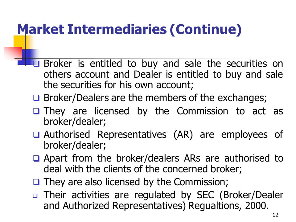 12 Market Intermediaries (Continue)  Broker is entitled to buy and sale the securities on others account and Dealer is entitled to buy and sale the securities for his own account;  Broker/Dealers are the members of the exchanges;  They are licensed by the Commission to act as broker/dealer;  Authorised Representatives (AR) are employees of broker/dealer;  Apart from the broker/dealers ARs are authorised to deal with the clients of the concerned broker;  They are also licensed by the Commission;  Their activities are regulated by SEC (Broker/Dealer and Authorized Representatives) Regualtions, 2000.