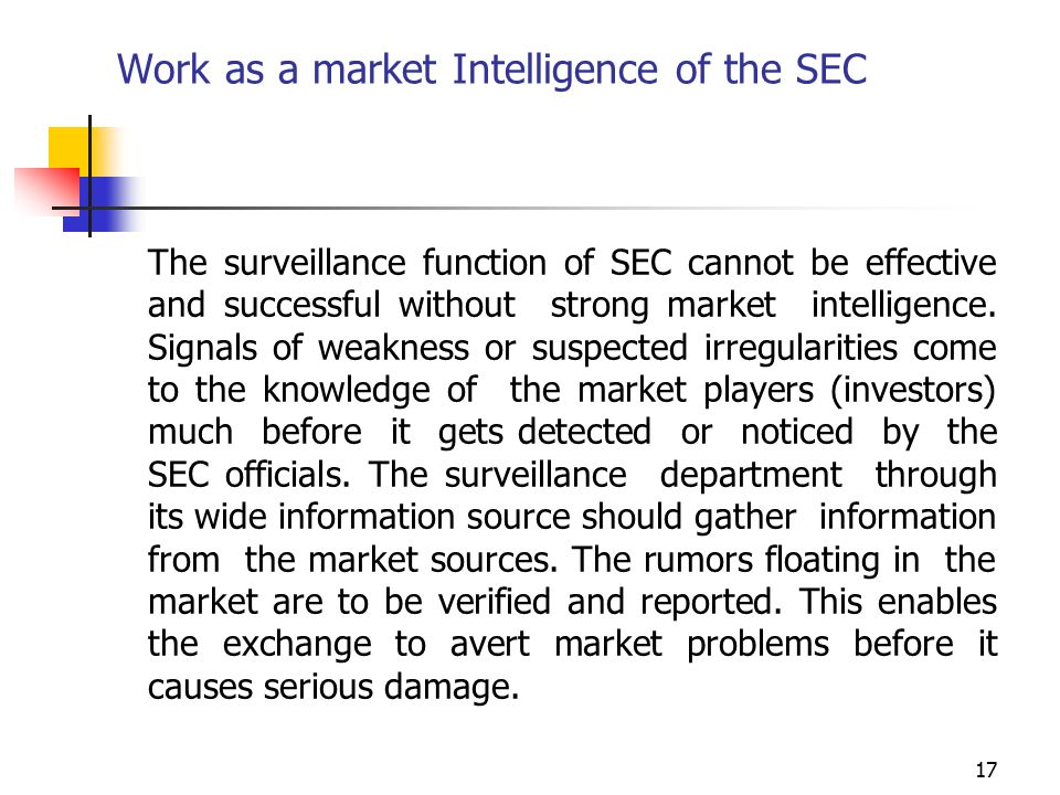 17 Work as a market Intelligence of the SEC The surveillance function of SEC cannot be effective and successful without strong market intelligence.