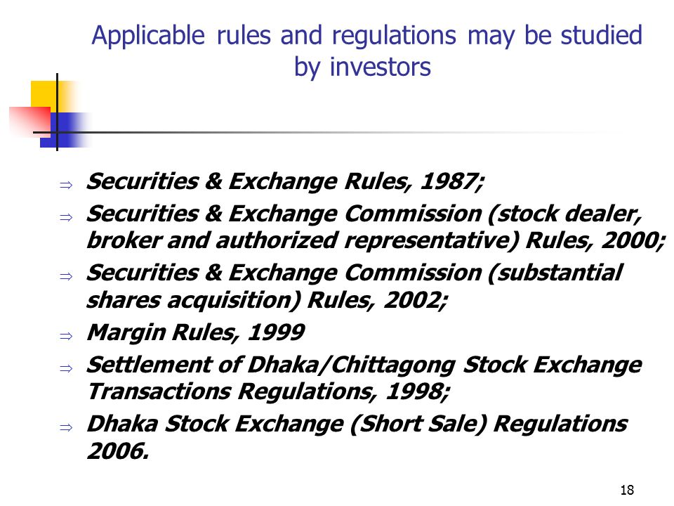 18 Applicable rules and regulations may be studied by investors  Securities & Exchange Rules, 1987;  Securities & Exchange Commission (stock dealer, broker and authorized representative) Rules, 2000;  Securities & Exchange Commission (substantial shares acquisition) Rules, 2002;  Margin Rules, 1999  Settlement of Dhaka/Chittagong Stock Exchange Transactions Regulations, 1998;  Dhaka Stock Exchange (Short Sale) Regulations 2006.