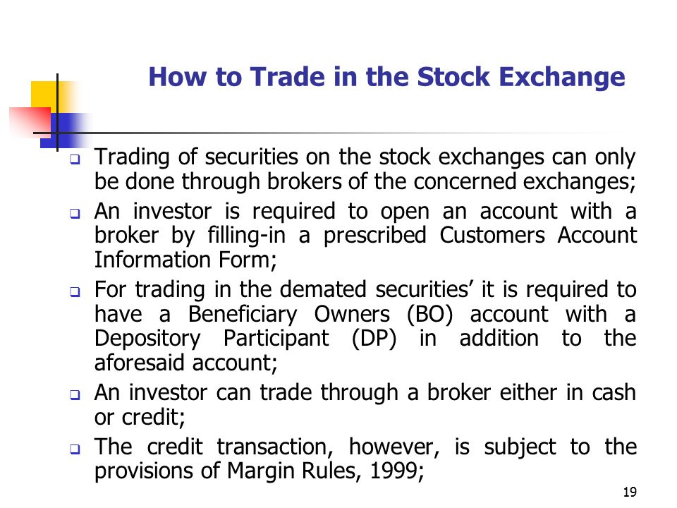 19 How to Trade in the Stock Exchange  Trading of securities on the stock exchanges can only be done through brokers of the concerned exchanges;  An investor is required to open an account with a broker by filling-in a prescribed Customers Account Information Form;  For trading in the demated securities' it is required to have a Beneficiary Owners (BO) account with a Depository Participant (DP) in addition to the aforesaid account;  An investor can trade through a broker either in cash or credit;  The credit transaction, however, is subject to the provisions of Margin Rules, 1999;