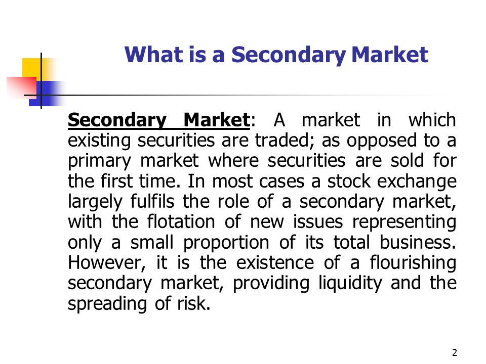 2 What is a Secondary Market Secondary Market: A market in which existing securities are traded; as opposed to a primary market where securities are sold for the first time.