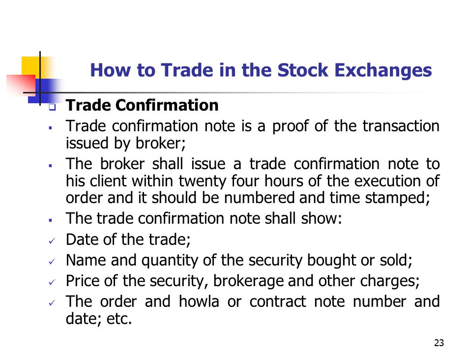 23 How to Trade in the Stock Exchanges  Trade Confirmation  Trade confirmation note is a proof of the transaction issued by broker;  The broker shall issue a trade confirmation note to his client within twenty four hours of the execution of order and it should be numbered and time stamped;  The trade confirmation note shall show: Date of the trade; Name and quantity of the security bought or sold; Price of the security, brokerage and other charges; The order and howla or contract note number and date; etc.