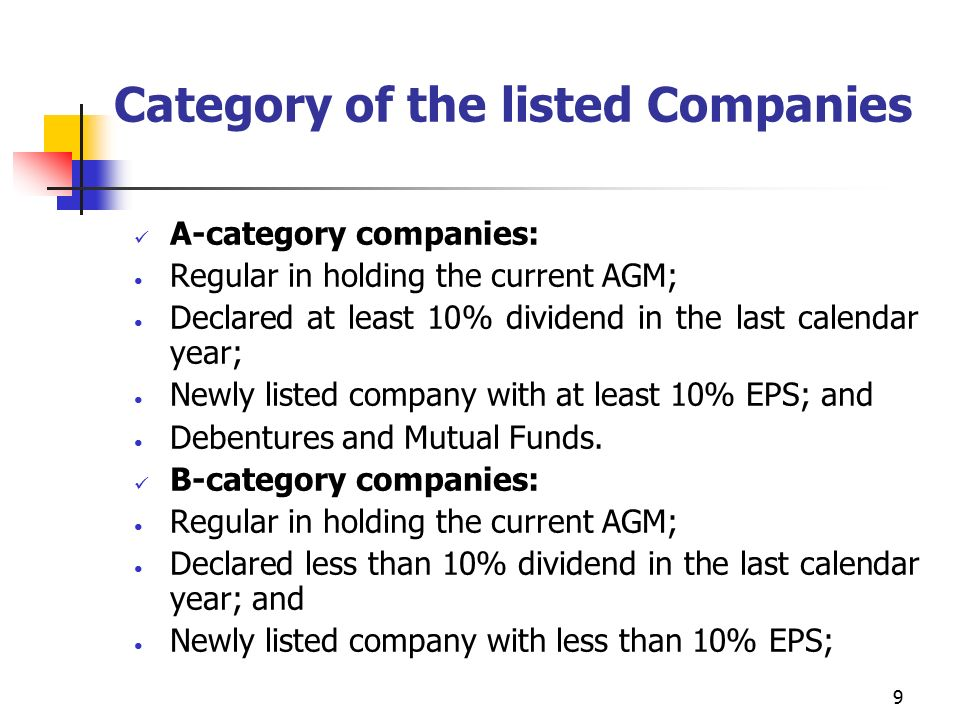 9 Category of the listed Companies A-category companies: Regular in holding the current AGM; Declared at least 10% dividend in the last calendar year; Newly listed company with at least 10% EPS; and Debentures and Mutual Funds.