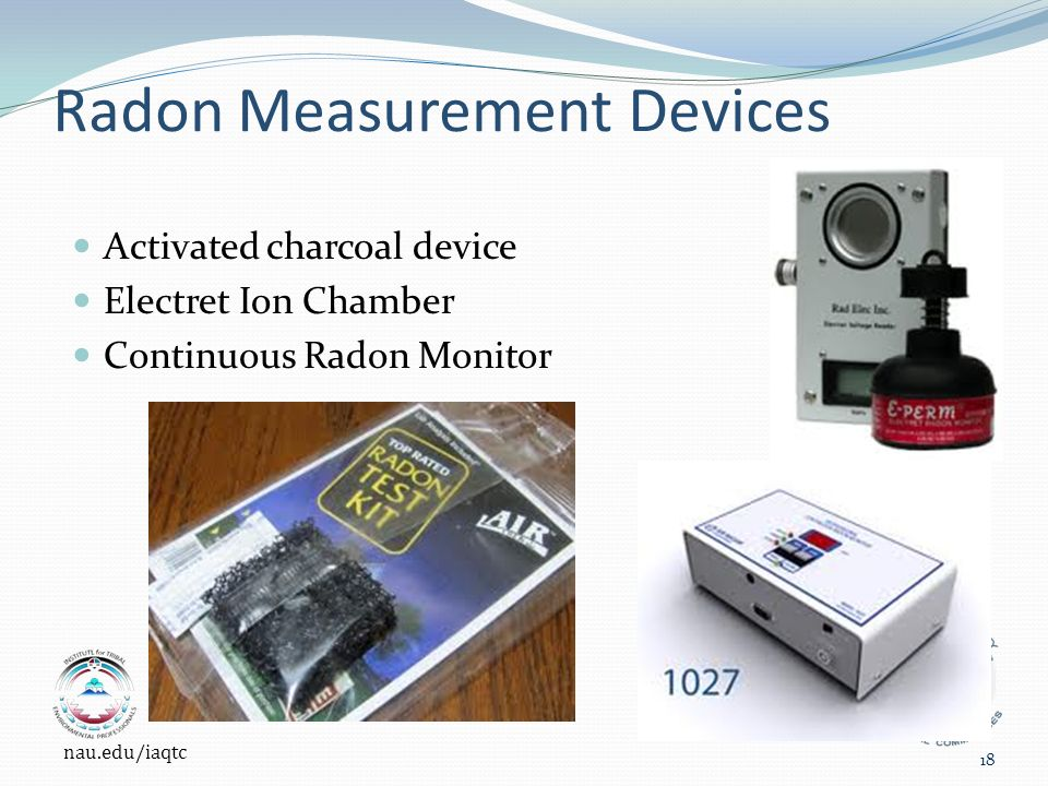Radon Measurement Devices Activated charcoal device Electret Ion Chamber Continuous Radon Monitor nau.edu/iaqtc 18