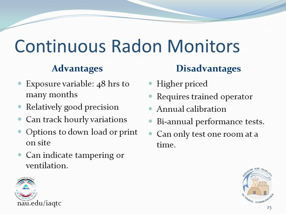 Continuous Radon Monitors Advantages Disadvantages Exposure variable: 48 hrs to many months Relatively good precision Can track hourly variations Options to down load or print on site Can indicate tampering or ventilation.