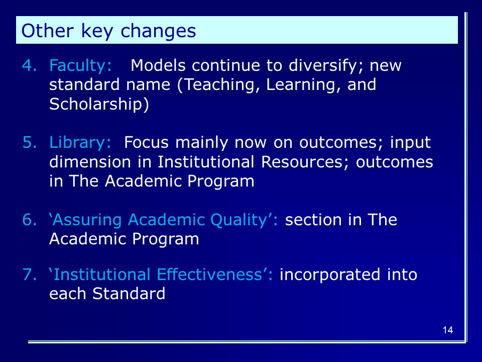 14 4.Faculty: Models continue to diversify; new standard name (Teaching, Learning, and Scholarship) 5.Library: Focus mainly now on outcomes; input dimension in Institutional Resources; outcomes in The Academic Program 6.'Assuring Academic Quality': section in The Academic Program 7.'Institutional Effectiveness': incorporated into each Standard Other key changes