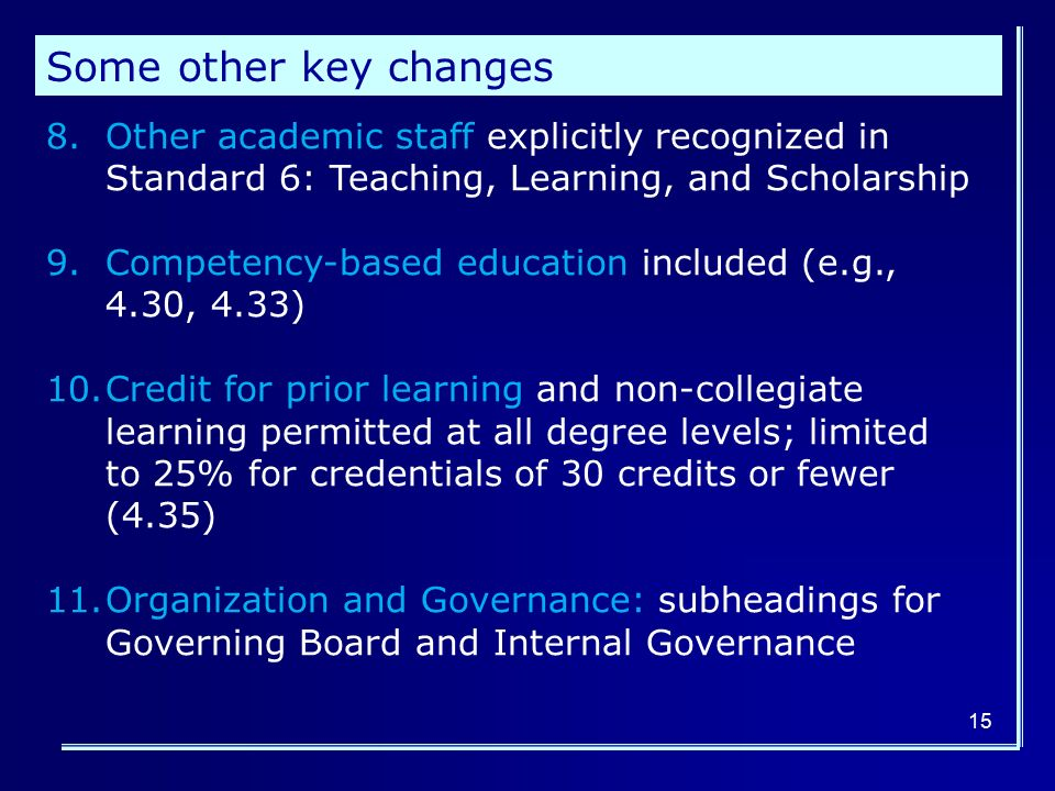 8.Other academic staff explicitly recognized in Standard 6: Teaching, Learning, and Scholarship 9.Competency-based education included (e.g., 4.30, 4.33) 10.Credit for prior learning and non-collegiate learning permitted at all degree levels; limited to 25% for credentials of 30 credits or fewer (4.35) 11.Organization and Governance: subheadings for Governing Board and Internal Governance Some other key changes 15