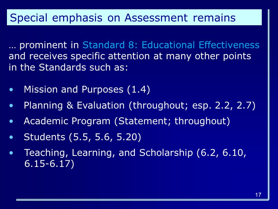 17 Special emphasis on Assessment remains … prominent in Standard 8: Educational Effectiveness and receives specific attention at many other points in the Standards such as: Mission and Purposes (1.4) Planning & Evaluation (throughout; esp.