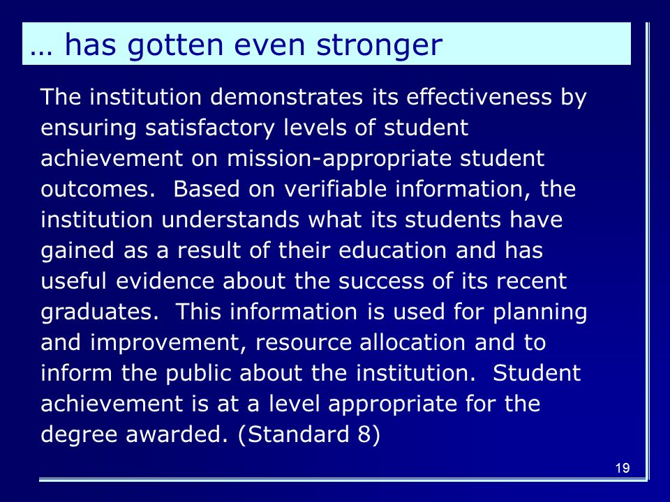19 … has gotten even stronger The institution demonstrates its effectiveness by ensuring satisfactory levels of student achievement on mission-appropriate student outcomes.