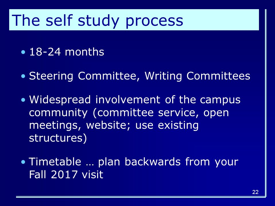 22 The self study process months Steering Committee, Writing Committees Widespread involvement of the campus community (committee service, open meetings, website; use existing structures) Timetable … plan backwards from your Fall 2017 visit