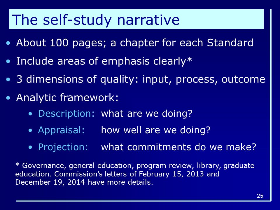 25 The self-study narrative About 100 pages; a chapter for each Standard Include areas of emphasis clearly* 3 dimensions of quality: input, process, outcome Analytic framework: Description: what are we doing.