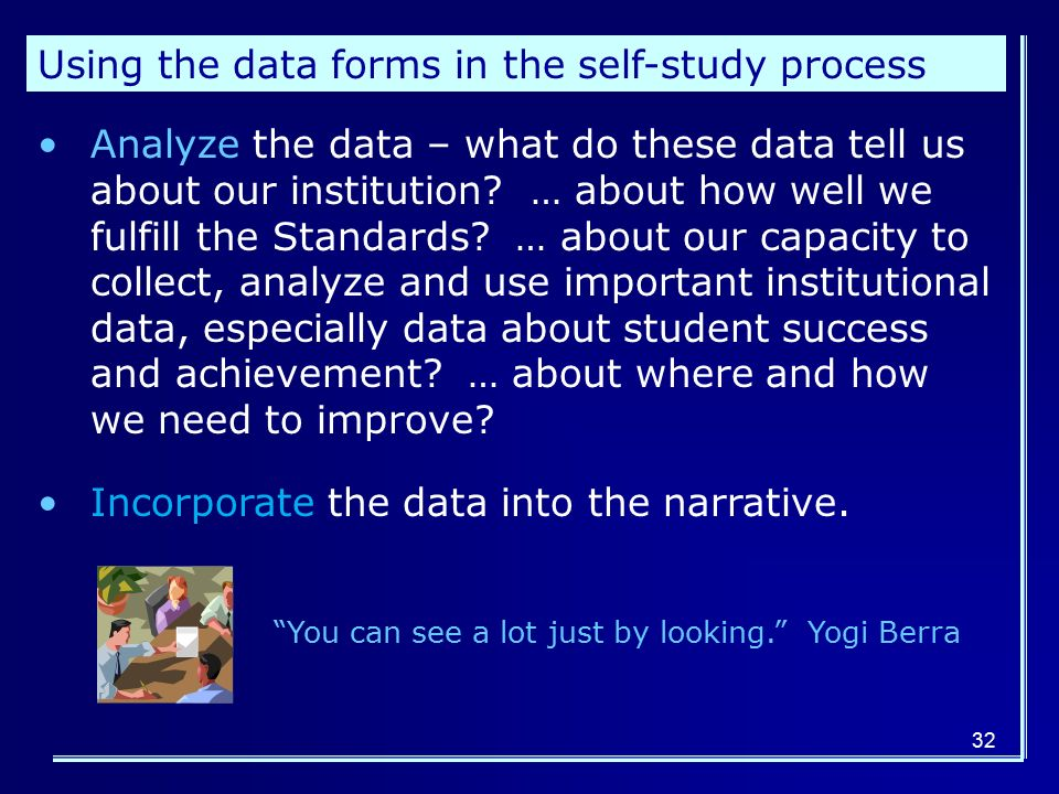 32 Using the data forms in the self-study process Analyze the data – what do these data tell us about our institution.
