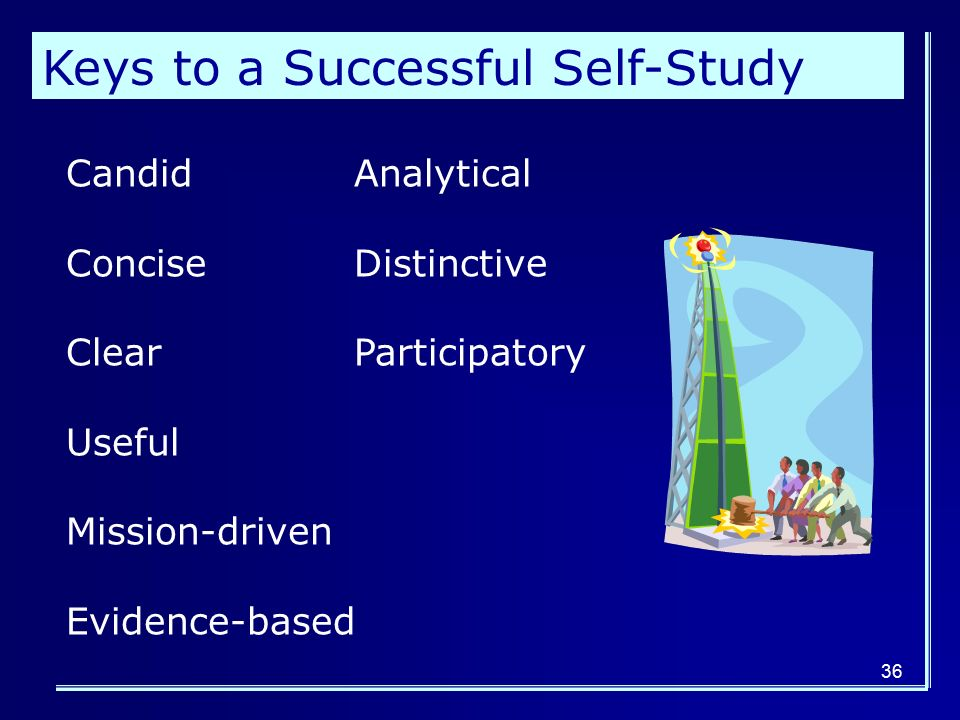 36 Keys to a Successful Self-Study CandidAnalytical ConciseDistinctive ClearParticipatory Useful Mission-driven Evidence-based