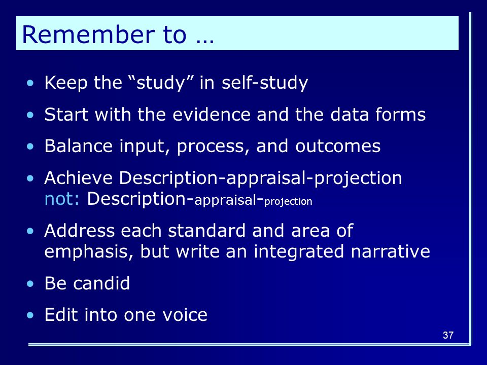 Remember to … Keep the study in self-study Start with the evidence and the data forms Balance input, process, and outcomes Achieve Description-appraisal-projection not: Description- appraisal - projection Address each standard and area of emphasis, but write an integrated narrative Be candid Edit into one voice 37