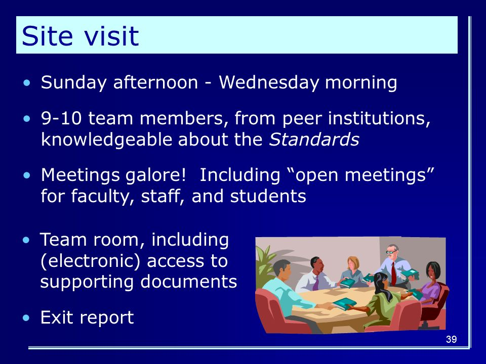 39 Site visit Sunday afternoon - Wednesday morning 9-10 team members, from peer institutions, knowledgeable about the Standards Meetings galore.