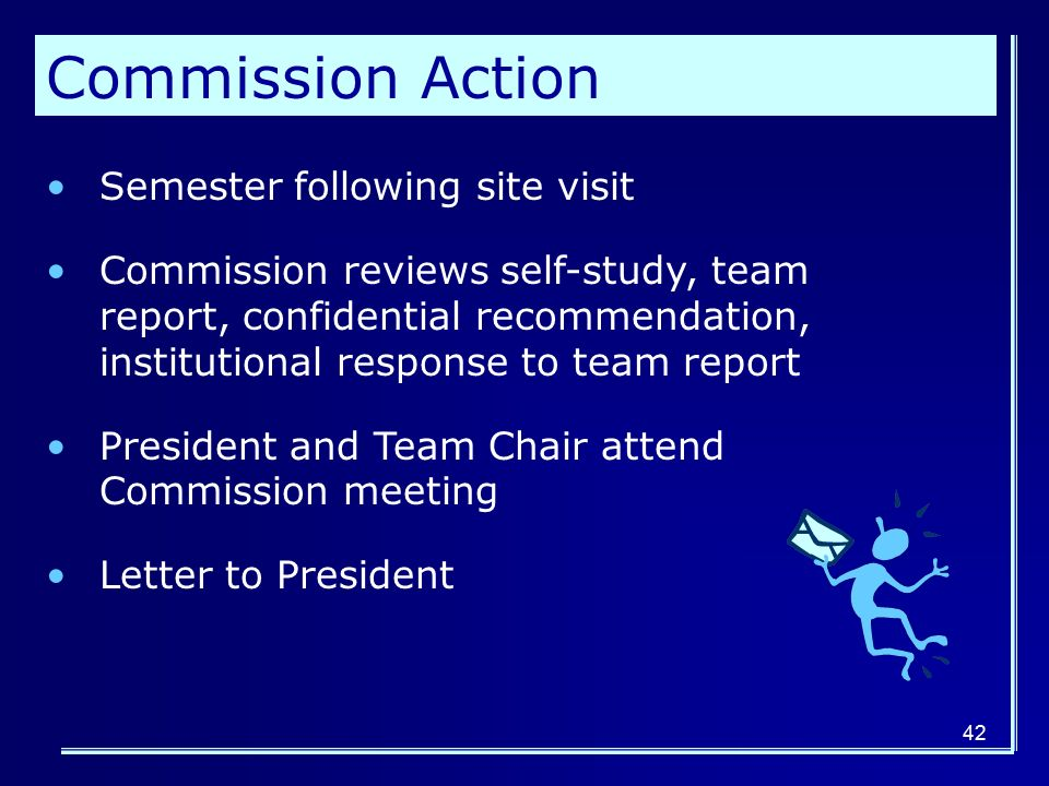 42 Commission Action Semester following site visit Commission reviews self-study, team report, confidential recommendation, institutional response to team report President and Team Chair attend Commission meeting Letter to President